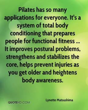Lynette Matsushima  - Pilates has so many applications for everyone. It's a system of total body conditioning that prepares people for functional fitness ... It improves postural problems, strengthens and stabilizes the core, helps prevent injuries as you get older and heightens body awareness.