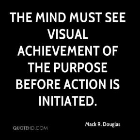 Mack R. Douglas - The mind must see visual achievement of the purpose before action is initiated.