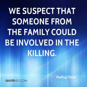 Madhup Tiwari  - We suspect that someone from the family could be involved in the killing.
