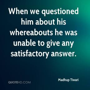 Madhup Tiwari  - When we questioned him about his whereabouts he was unable to give any satisfactory answer.