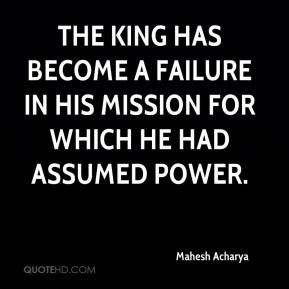 Mahesh Acharya  - The King has become a failure in his mission for which he had assumed power.