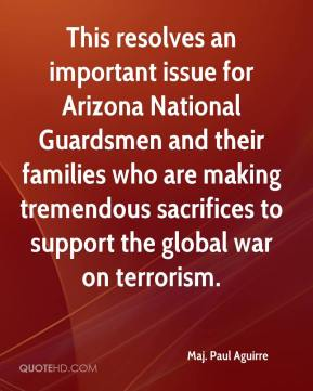 Maj. Paul Aguirre  - This resolves an important issue for Arizona National Guardsmen and their families who are making tremendous sacrifices to support the global war on terrorism.
