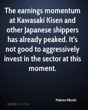 Makoto Kikuchi  - The earnings momentum at Kawasaki Kisen and other Japanese shippers has already peaked. It's not good to aggressively invest in the sector at this moment.