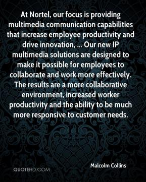 Malcolm Collins  - At Nortel, our focus is providing multimedia communication capabilities that increase employee productivity and drive innovation, ... Our new IP multimedia solutions are designed to make it possible for employees to collaborate and work more effectively. The results are a more collaborative environment, increased worker productivity and the ability to be much more responsive to customer needs.