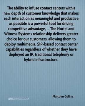 The ability to infuse contact centers with a new depth of customer knowledge that makes each interaction as meaningful and productive as possible is a powerful tool for driving competitive advantage, ... The Nortel and Witness Systems relationship delivers greater choice for our customers, allowing them to deploy multimedia, SIP-based contact center capabilities regardless of whether they have deployed an IP, traditional telephony or hybrid infrastructure.