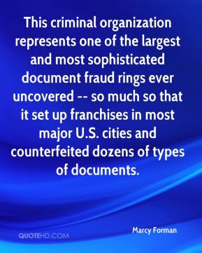 Marcy Forman  - This criminal organization represents one of the largest and most sophisticated document fraud rings ever uncovered -- so much so that it set up franchises in most major U.S. cities and counterfeited dozens of types of documents.