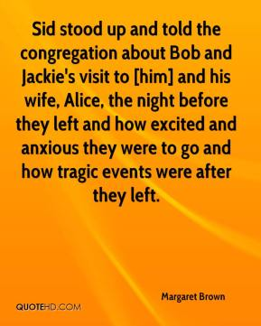 Margaret Brown  - Sid stood up and told the congregation about Bob and Jackie's visit to [him] and his wife, Alice, the night before they left and how excited and anxious they were to go and how tragic events were after they left.