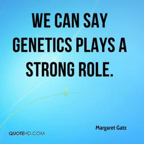 Margaret Gatz  - We can say genetics plays a strong role.