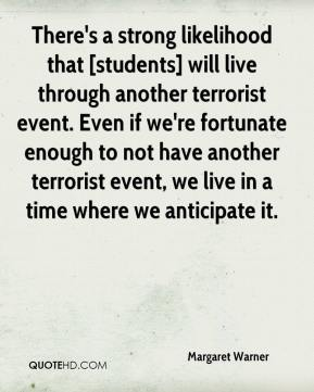 Margaret Warner  - There's a strong likelihood that [students] will live through another terrorist event. Even if we're fortunate enough to not have another terrorist event, we live in a time where we anticipate it.