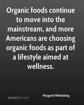 Margaret Wittenberg  - Organic foods continue to move into the mainstream, and more Americans are choosing organic foods as part of a lifestyle aimed at wellness.