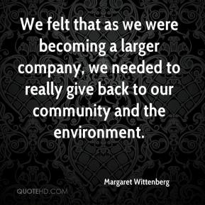 Margaret Wittenberg  - We felt that as we were becoming a larger company, we needed to really give back to our community and the environment.