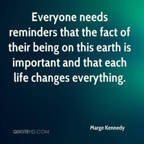 Marge Kennedy - Everyone needs reminders that the fact of their being on this earth is important and that each life changes everything.