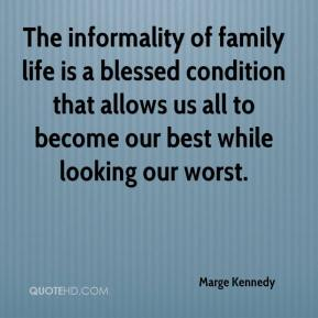 Marge Kennedy - The informality of family life is a blessed condition that allows us all to become our best while looking our worst.