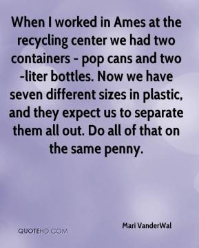 Mari VanderWal  - When I worked in Ames at the recycling center we had two containers - pop cans and two-liter bottles. Now we have seven different sizes in plastic, and they expect us to separate them all out. Do all of that on the same penny.