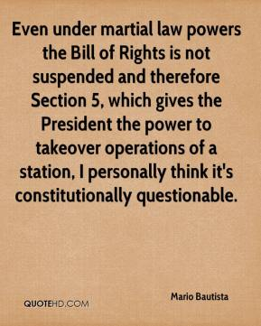 Mario Bautista  - Even under martial law powers the Bill of Rights is not suspended and therefore Section 5, which gives the President the power to takeover operations of a station, I personally think it's constitutionally questionable.