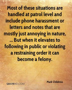 Mark Childress  - Most of these situations are handled at patrol level and include phone harassment or letters and notes that are mostly just annoying in nature, ... But when it elevates to following in public or violating a restraining order it can become a felony.