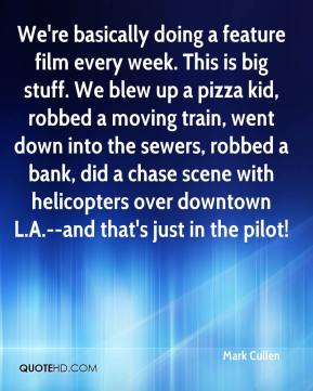 Mark Cullen  - We're basically doing a feature film every week. This is big stuff. We blew up a pizza kid, robbed a moving train, went down into the sewers, robbed a bank, did a chase scene with helicopters over downtown L.A.--and that's just in the pilot!