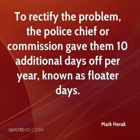 Mark Herak  - To rectify the problem, the police chief or commission gave them 10 additional days off per year, known as floater days.