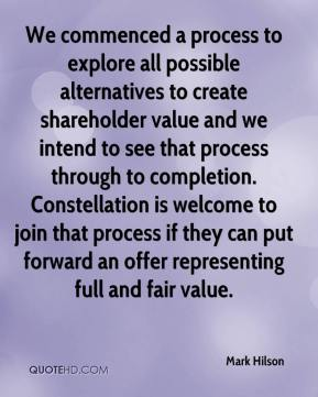 Mark Hilson  - We commenced a process to explore all possible alternatives to create shareholder value and we intend to see that process through to completion. Constellation is welcome to join that process if they can put forward an offer representing full and fair value.