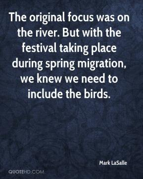 Mark LaSalle  - The original focus was on the river. But with the festival taking place during spring migration, we knew we need to include the birds.