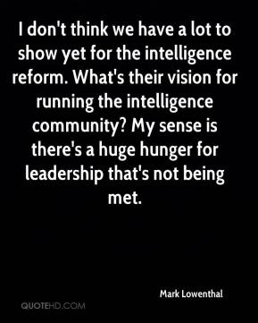 Mark Lowenthal  - I don't think we have a lot to show yet for the intelligence reform. What's their vision for running the intelligence community? My sense is there's a huge hunger for leadership that's not being met.