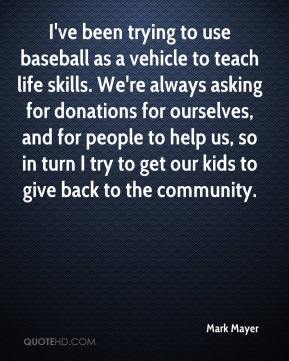 Mark Mayer  - I've been trying to use baseball as a vehicle to teach life skills. We're always asking for donations for ourselves, and for people to help us, so in turn I try to get our kids to give back to the community.