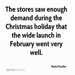 Mark Moeller  - The stores saw enough demand during the Christmas holiday that the wide launch in February went very well.