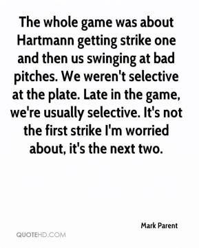 Mark Parent  - The whole game was about Hartmann getting strike one and then us swinging at bad pitches. We weren't selective at the plate. Late in the game, we're usually selective. It's not the first strike I'm worried about, it's the next two.