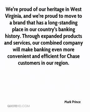 We're proud of our heritage in West Virginia, and we're proud to move to a brand that has a long-standing place in our country's banking history. Through expanded products and services, our combined company will make banking even more convenient and efficient for Chase customers in our region.