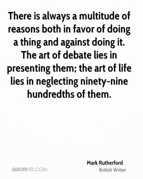 Mark Rutherford - There is always a multitude of reasons both in favor of doing a thing and against doing it. The art of debate lies in presenting them; the art of life lies in neglecting ninety-nine hundredths of them.