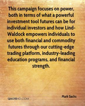 Mark Sachs  - This campaign focuses on power, both in terms of what a powerful investment tool futures can be for individual investors and how Lind-Waldock empowers individuals to use both financial and commodity futures through our cutting-edge trading platform, industry-leading education programs, and financial strength.