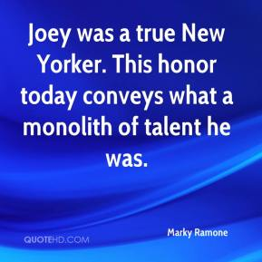 Marky Ramone  - Joey was a true New Yorker. This honor today conveys what a monolith of talent he was.