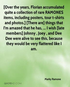 Marky Ramone  - [Over the years, Florian accumulated quite a collection of rare RAMONES items, including posters, tour t-shirts and photos.] [There are] things that I'm amazed that he has, ... I wish [late members] Johnny , Joey , and Dee Dee were alive to see this, because they would be very flattered like I am.