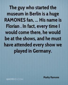 Marky Ramone  - The guy who started the museum in Berlin is a huge RAMONES fan, ... His name is Florian . In fact, every time I would come there, he would be at the shows, and he must have attended every show we played in Germany.