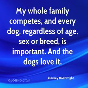 Marney Boatwright  - My whole family competes, and every dog, regardless of age, sex or breed, is important. And the dogs love it.