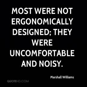 Marshall Williams  - Most were not ergonomically designed; they were uncomfortable and noisy.