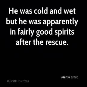Martin Ernst  - He was cold and wet but he was apparently in fairly good spirits after the rescue.