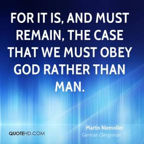 Martin Niemoller - For it is, and must remain, the case that we must obey God rather than man.