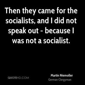 Martin Niemoller - Then they came for the socialists, and I did not speak out - because I was not a socialist.