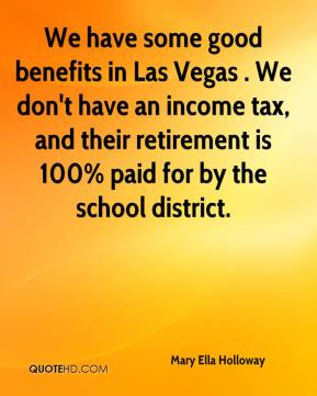 Mary Ella Holloway  - We have some good benefits in Las Vegas . We don't have an income tax, and their retirement is 100% paid for by the school district.