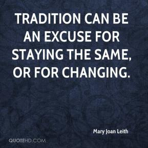 Mary Joan Leith  - Tradition can be an excuse for staying the same, or for changing.