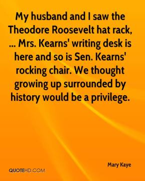 Mary Kaye  - My husband and I saw the Theodore Roosevelt hat rack, ... Mrs. Kearns' writing desk is here and so is Sen. Kearns' rocking chair. We thought growing up surrounded by history would be a privilege.