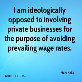 Mary Kelly  - I am ideologically opposed to involving private businesses for the purpose of avoiding prevailing wage rates.