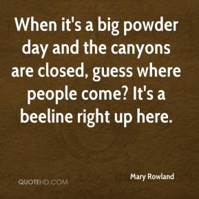 Mary Rowland  - When it's a big powder day and the canyons are closed, guess where people come? It's a beeline right up here.