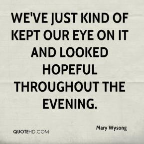 Mary Wysong  - We've just kind of kept our eye on it and looked hopeful throughout the evening.