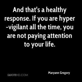 Maryann Gregory  - And that's a healthy response. If you are hyper-vigilant all the time, you are not paying attention to your life.