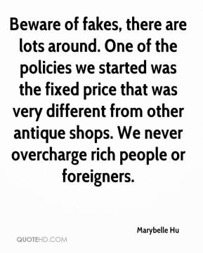 Marybelle Hu  - Beware of fakes, there are lots around. One of the policies we started was the fixed price that was very different from other antique shops. We never overcharge rich people or foreigners.