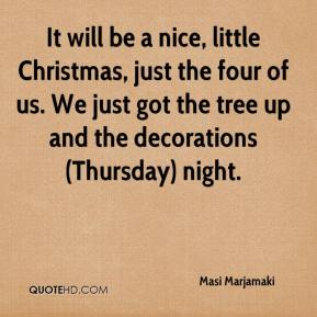 Masi Marjamaki  - It will be a nice, little Christmas, just the four of us. We just got the tree up and the decorations (Thursday) night.