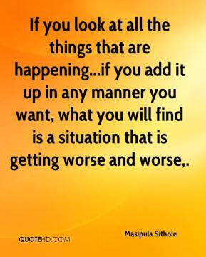 If you look at all the things that are happening...if you add it up in any manner you want, what you will find is a situation that is getting worse and worse.