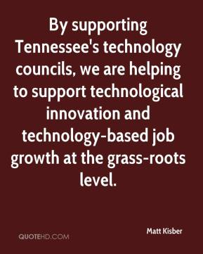 Matt Kisber  - By supporting Tennessee's technology councils, we are helping to support technological innovation and technology-based job growth at the grass-roots level.